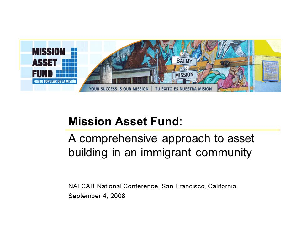 Asset-building programs that fit the realities of Mission residents Matched Savings Accounts (IDAs)  Accessible to individuals in low-income households earning up to 80% of AMI  $1:$2 match towards the following goals:  Homeownership  Small business  Education/training  $1:$1 match to help remove barriers to asset-building, particularly towards the following goals:  Citizenship fees  Penalties associated with adjusting immigration status  Retirement savings