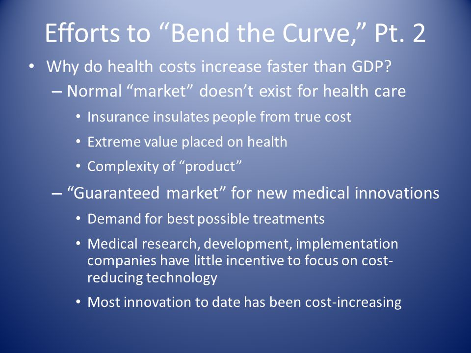 Efforts to Bend the Curve, Pt. 2 Why do health costs increase faster than GDP.