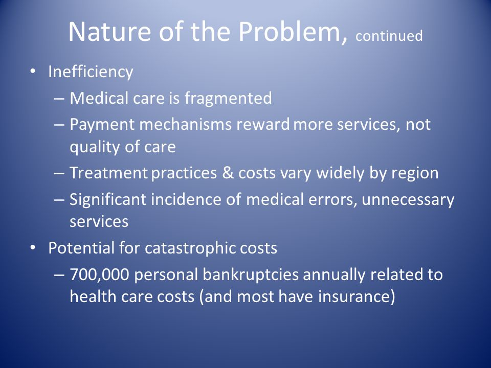 Nature of the Problem, continued Inefficiency – Medical care is fragmented – Payment mechanisms reward more services, not quality of care – Treatment practices & costs vary widely by region – Significant incidence of medical errors, unnecessary services Potential for catastrophic costs – 700,000 personal bankruptcies annually related to health care costs (and most have insurance)