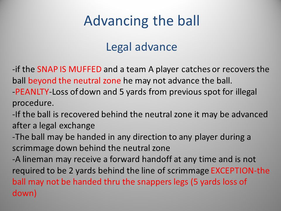 Advancing the ball Legal advance -if the SNAP IS MUFFED and a team A player catches or recovers the ball beyond the neutral zone he may not advance the ball.