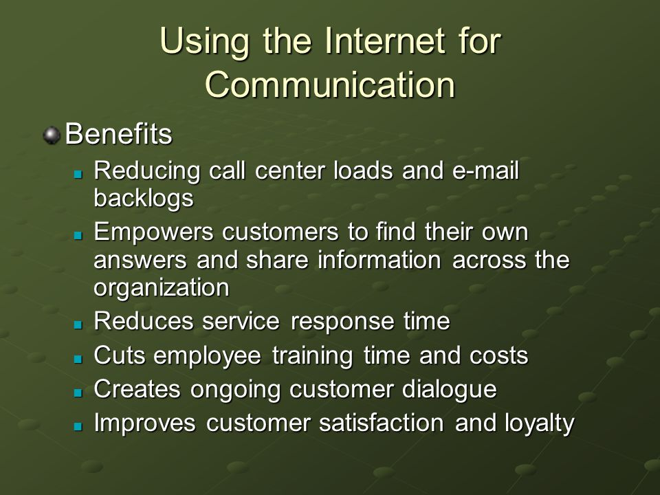 Using the Internet for Communication Benefits Reducing call center loads and e-mail backlogs Reducing call center loads and e-mail backlogs Empowers customers to find their own answers and share information across the organization Empowers customers to find their own answers and share information across the organization Reduces service response time Reduces service response time Cuts employee training time and costs Cuts employee training time and costs Creates ongoing customer dialogue Creates ongoing customer dialogue Improves customer satisfaction and loyalty Improves customer satisfaction and loyalty