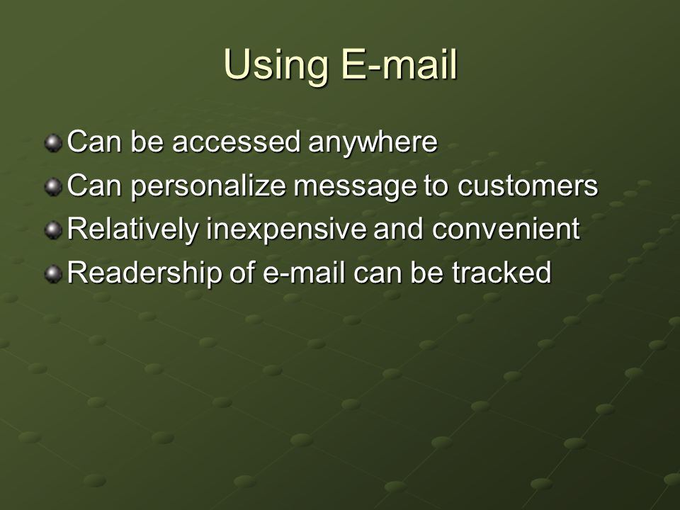 Using E-mail Can be accessed anywhere Can personalize message to customers Relatively inexpensive and convenient Readership of e-mail can be tracked