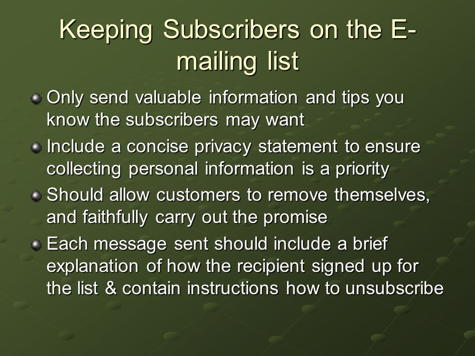 Keeping Subscribers on the E- mailing list Only send valuable information and tips you know the subscribers may want Include a concise privacy statement to ensure collecting personal information is a priority Should allow customers to remove themselves, and faithfully carry out the promise Each message sent should include a brief explanation of how the recipient signed up for the list & contain instructions how to unsubscribe