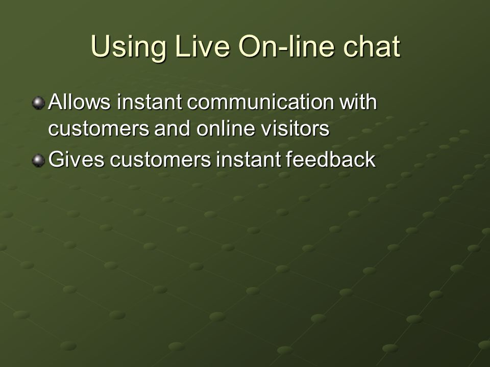 Using Live On-line chat Allows instant communication with customers and online visitors Gives customers instant feedback