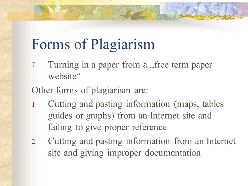 """Forms of Plagiarism 7. Turning in a paper from a """"free term paper website"""" Other forms of plagiarism are: 1. Cutting and pasting information (maps, ta"""