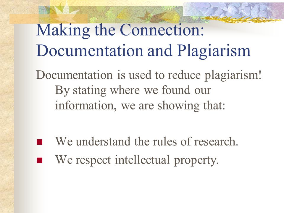 Making the Connection: Documentation and Plagiarism Documentation is used to reduce plagiarism! By stating where we found our information, we are show