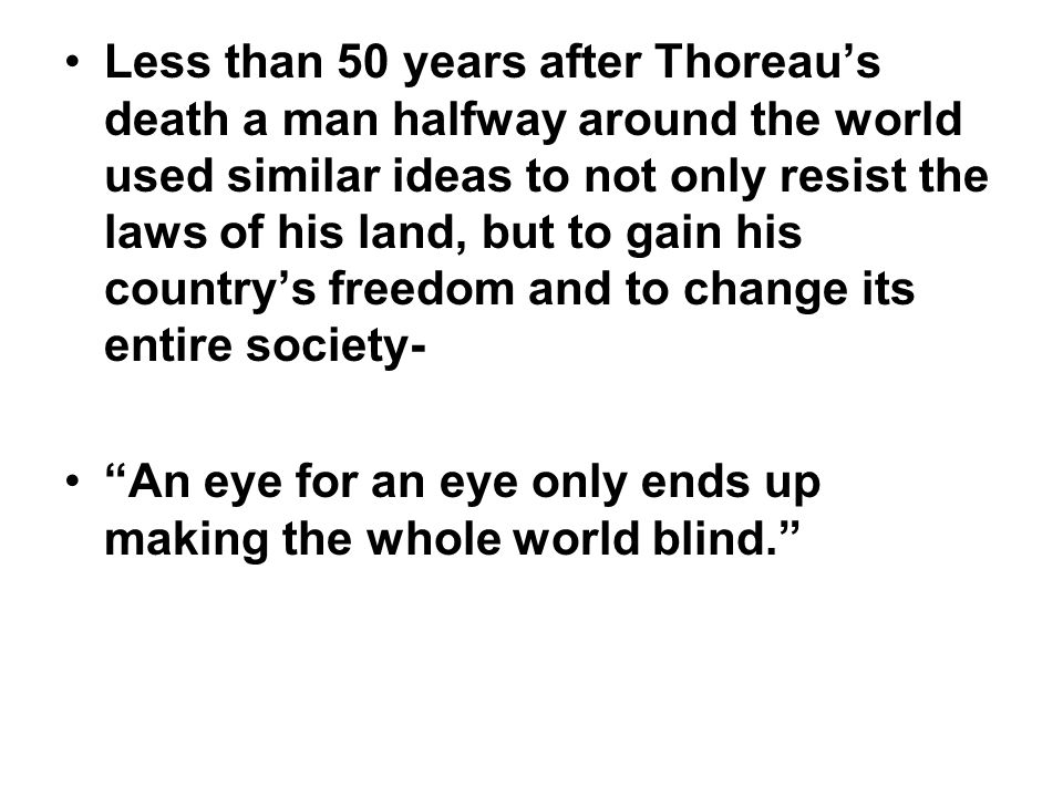 Less than 50 years after Thoreau's death a man halfway around the world used similar ideas to not only resist the laws of his land, but to gain his co