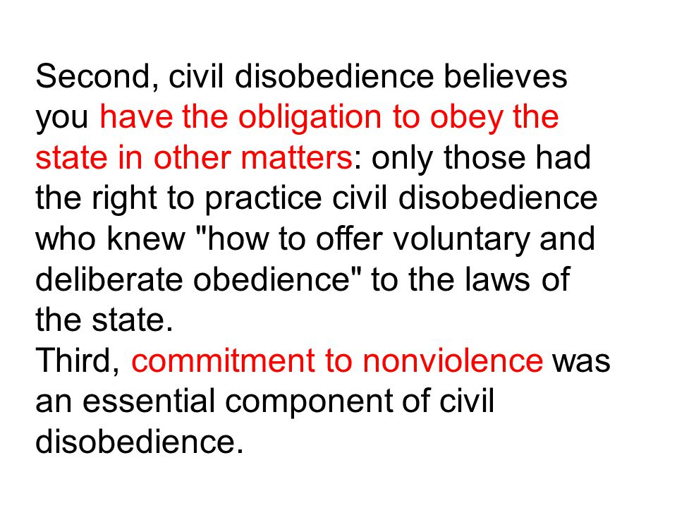 Second, civil disobedience believes you have the obligation to obey the state in other matters: only those had the right to practice civil disobedienc