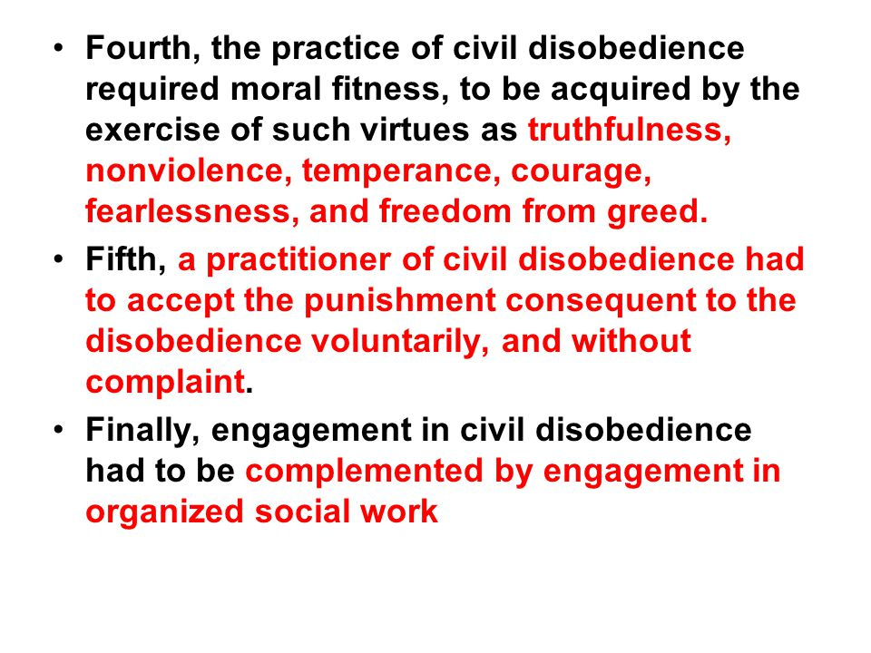 Fourth, the practice of civil disobedience required moral fitness, to be acquired by the exercise of such virtues as truthfulness, nonviolence, temperance, courage, fearlessness, and freedom from greed.