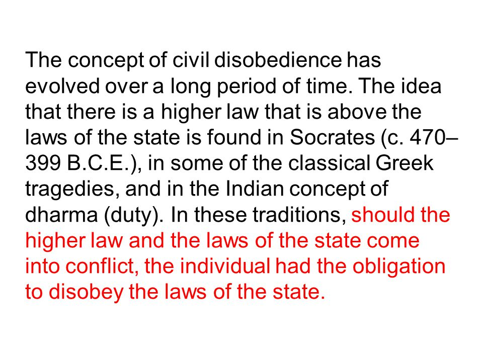 The concept of civil disobedience has evolved over a long period of time. The idea that there is a higher law that is above the laws of the state is f