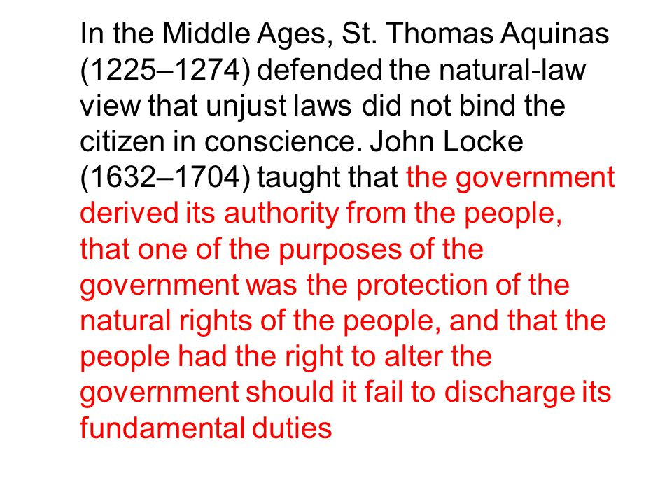 In the Middle Ages, St. Thomas Aquinas (1225–1274) defended the natural-law view that unjust laws did not bind the citizen in conscience. John Locke (