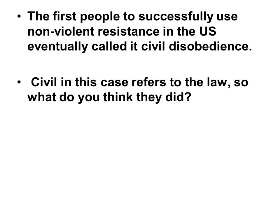 The first people to successfully use non-violent resistance in the US eventually called it civil disobedience.