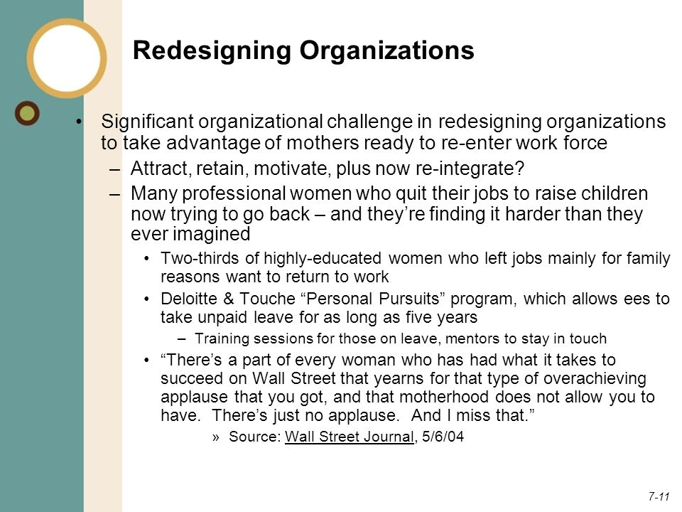 7-11 Redesigning Organizations Significant organizational challenge in redesigning organizations to take advantage of mothers ready to re-enter work force –Attract, retain, motivate, plus now re-integrate.