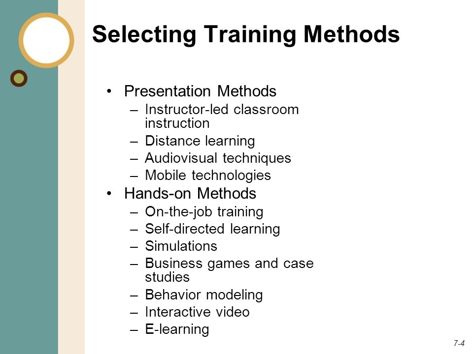 7-4 Selecting Training Methods Presentation Methods –Instructor-led classroom instruction –Distance learning –Audiovisual techniques –Mobile technologies Hands-on Methods –On-the-job training –Self-directed learning –Simulations –Business games and case studies –Behavior modeling –Interactive video –E-learning