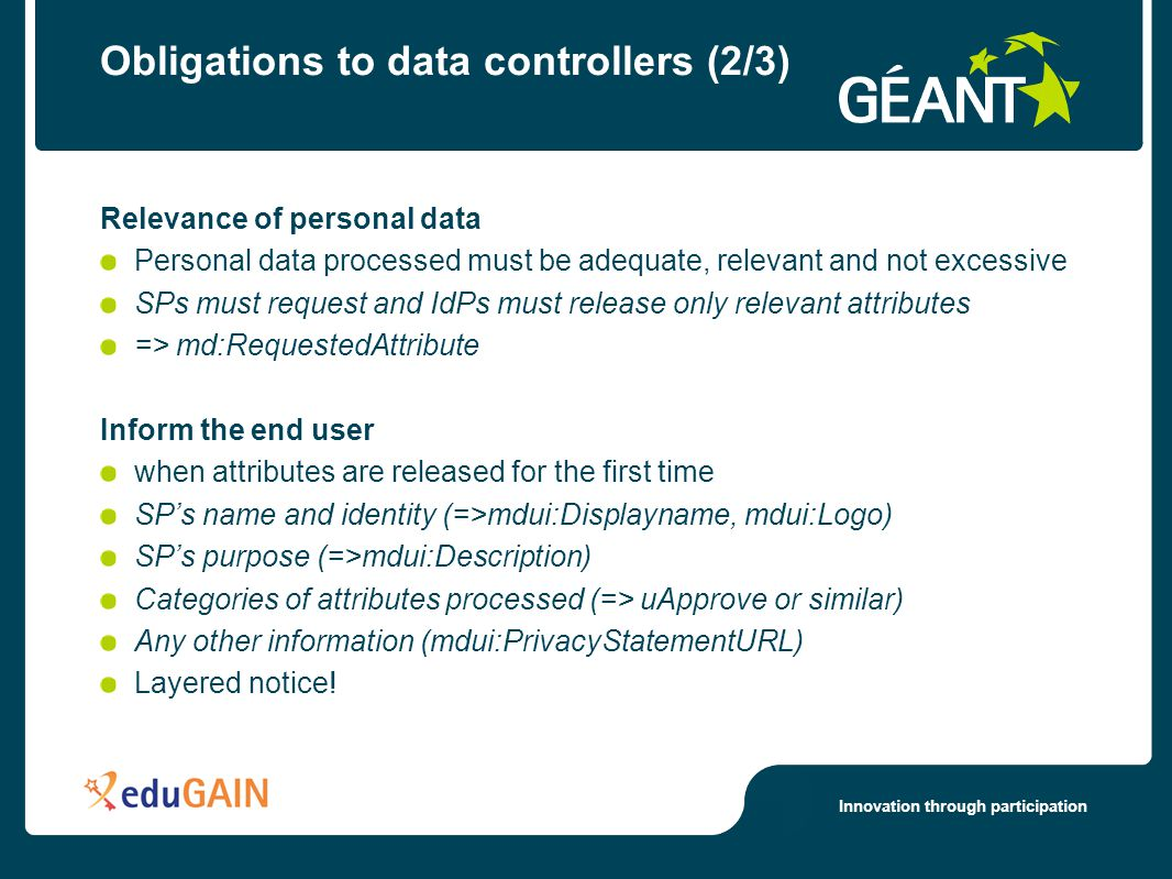 Innovation through participation Obligations to data controllers (2/3) Relevance of personal data Personal data processed must be adequate, relevant and not excessive SPs must request and IdPs must release only relevant attributes => md:RequestedAttribute Inform the end user when attributes are released for the first time SP's name and identity (=>mdui:Displayname, mdui:Logo) SP's purpose (=>mdui:Description) Categories of attributes processed (=> uApprove or similar) Any other information (mdui:PrivacyStatementURL) Layered notice!