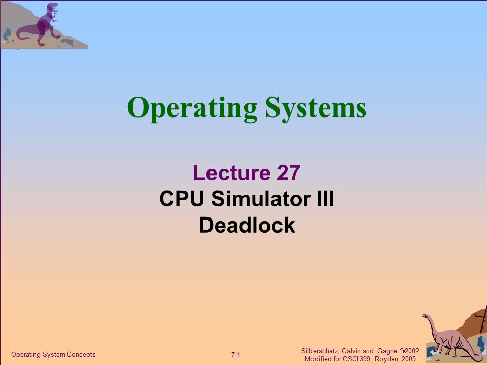 Silberschatz, Galvin and Gagne  2002 Modified for CSCI 399, Royden, 2005 7.1 Operating System Concepts Operating Systems Lecture 27 CPU Simulator III Deadlock