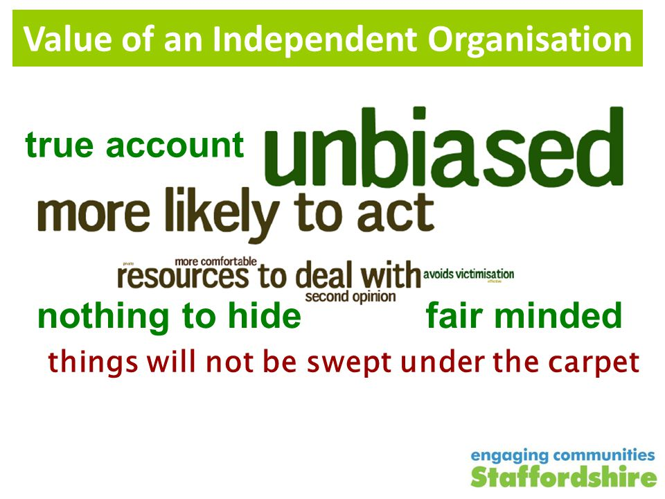 Value of an Independent Organisation fair mindednothing to hide true account things will not be swept under the carpet