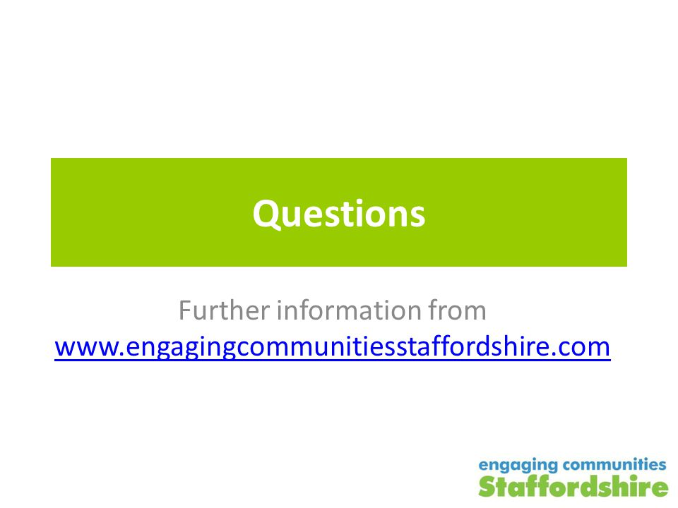 Questions Further information from www.engagingcommunitiesstaffordshire.com www.engagingcommunitiesstaffordshire.com