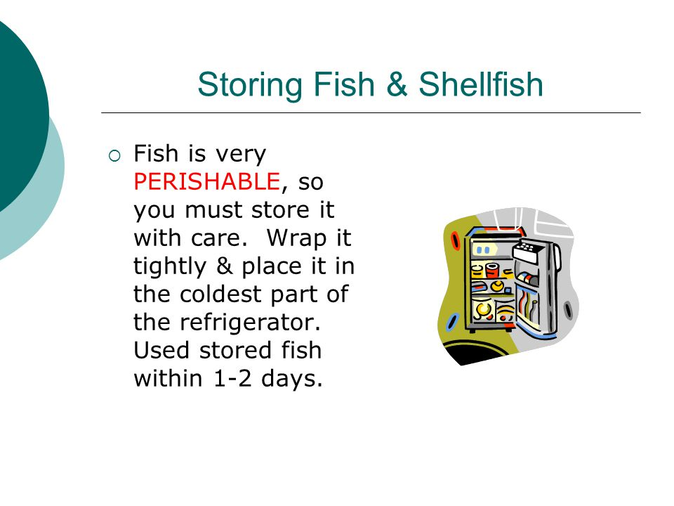 Storing Fish & Shellfish  Fish is very PERISHABLE, so you must store it with care.