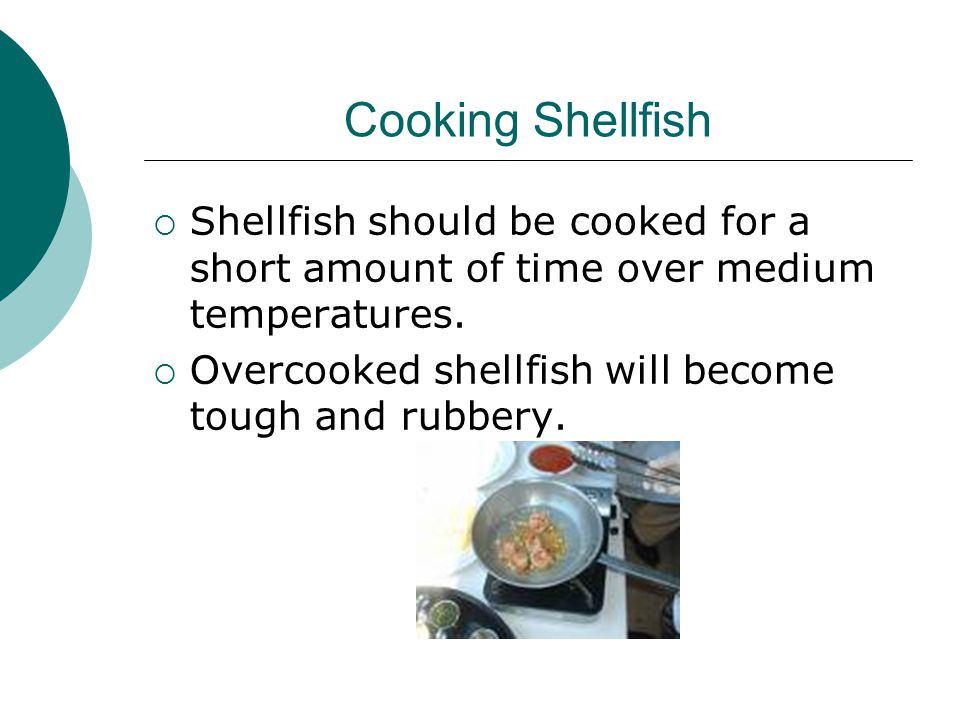 Cooking Shellfish  Shellfish should be cooked for a short amount of time over medium temperatures.