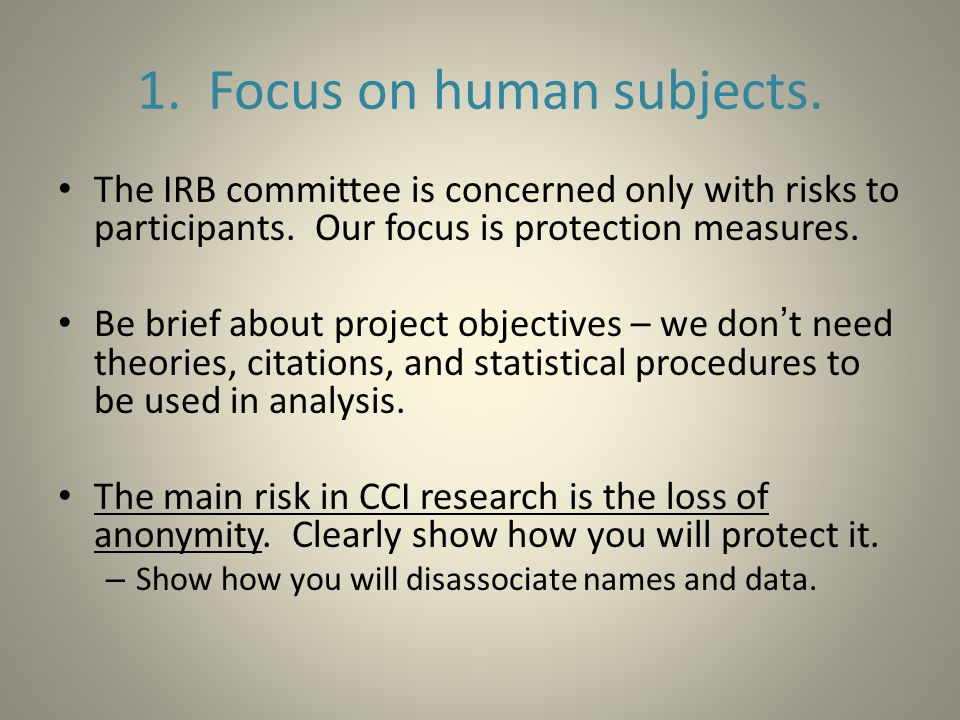 1. Focus on human subjects. The IRB committee is concerned only with risks to participants.