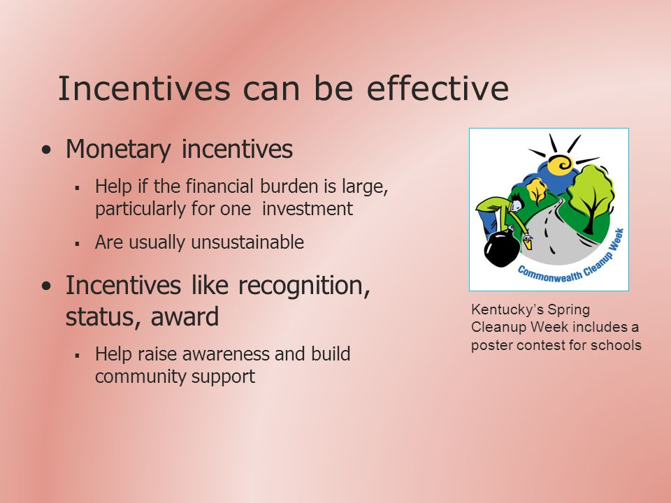 Incentives can be effective Monetary incentives  Help if the financial burden is large, particularly for one investment  Are usually unsustainable Incentives like recognition, status, award  Help raise awareness and build community support Kentucky's Spring Cleanup Week includes a poster contest for schools
