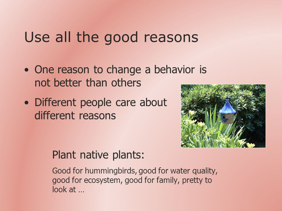 Use all the good reasons One reason to change a behavior is not better than others Different people care about different reasons Plant native plants: Good for hummingbirds, good for water quality, good for ecosystem, good for family, pretty to look at …