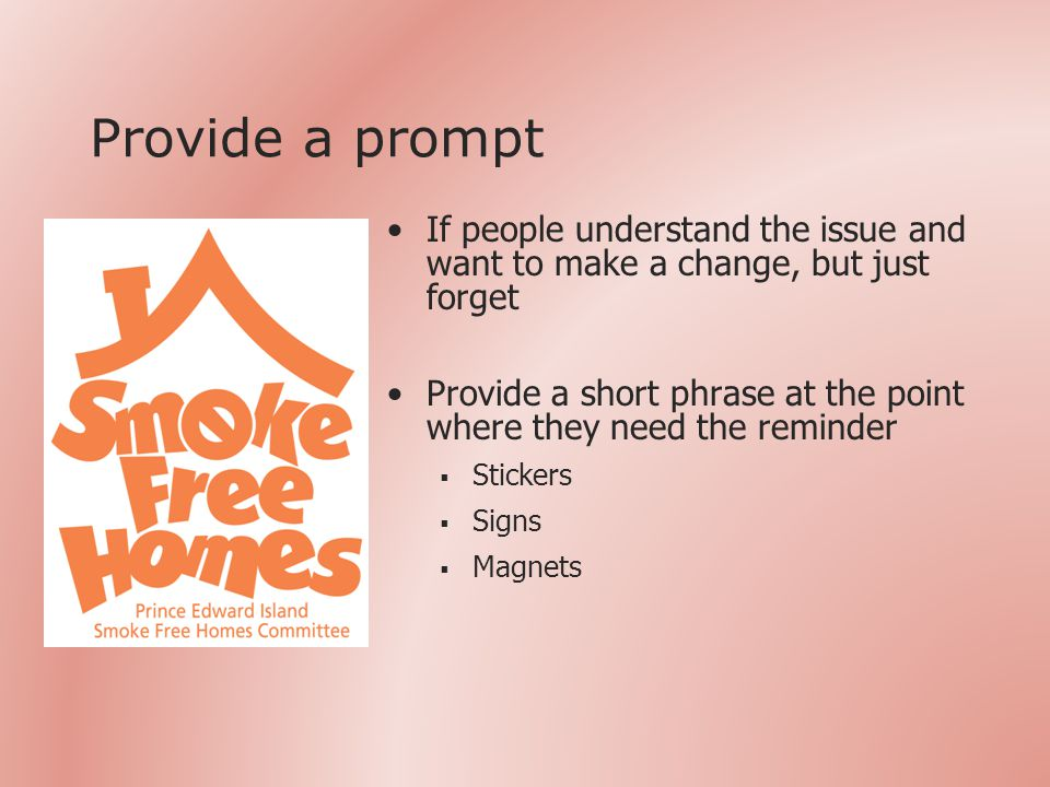 Provide a prompt If people understand the issue and want to make a change, but just forget Provide a short phrase at the point where they need the reminder  Stickers  Signs  Magnets