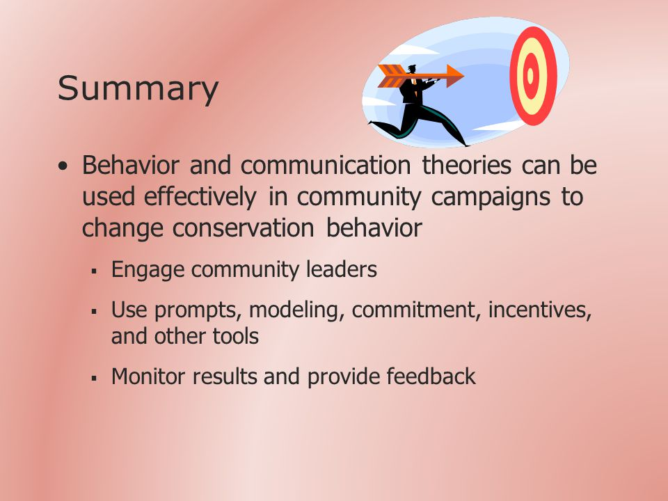 Summary Behavior and communication theories can be used effectively in community campaigns to change conservation behavior  Engage community leaders  Use prompts, modeling, commitment, incentives, and other tools  Monitor results and provide feedback