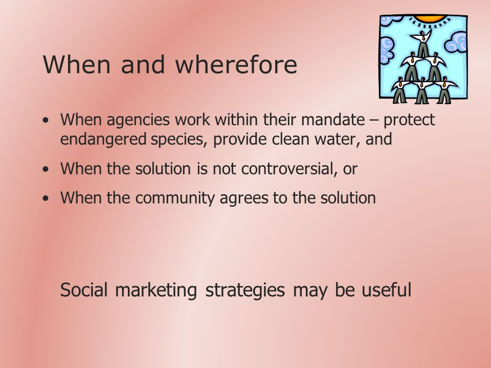 When and wherefore When agencies work within their mandate – protect endangered species, provide clean water, and When the solution is not controversial, or When the community agrees to the solution Social marketing strategies may be useful