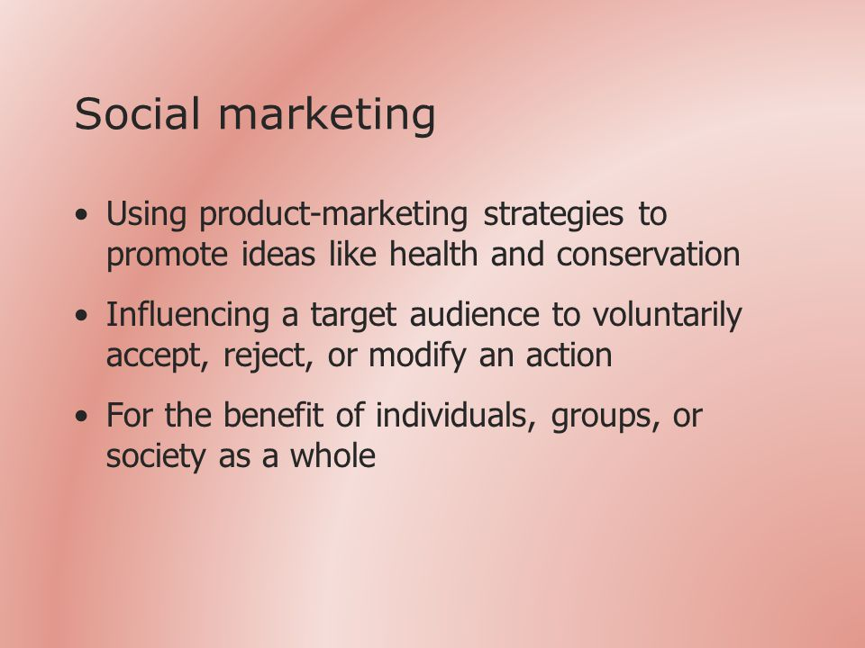Social marketing Using product-marketing strategies to promote ideas like health and conservation Influencing a target audience to voluntarily accept, reject, or modify an action For the benefit of individuals, groups, or society as a whole