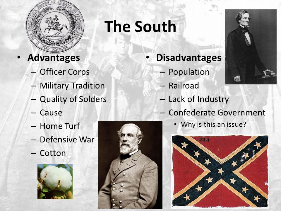 The South Advantages – Officer Corps – Military Tradition – Quality of Solders – Cause – Home Turf – Defensive War – Cotton Disadvantages – Population – Railroad – Lack of Industry – Confederate Government Why is this an issue