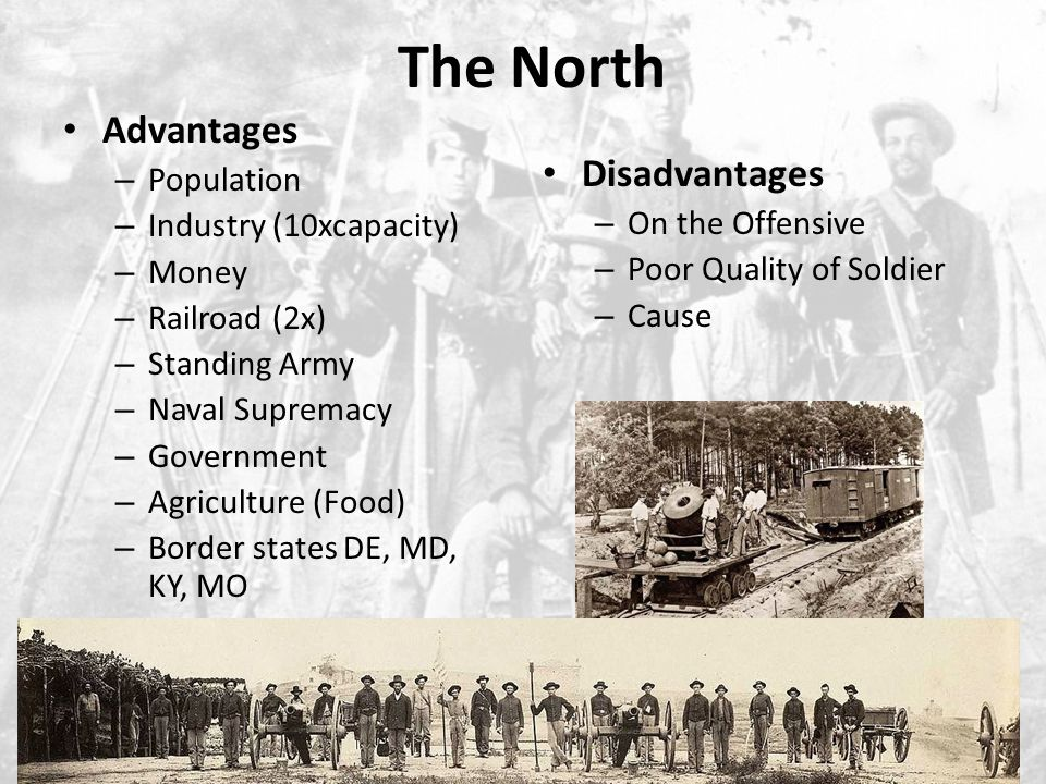 The South Advantages – Officer Corps – Military Tradition – Quality of Solders – Cause – Home Turf – Defensive War – Cotton Disadvantages – Population – Railroad – Lack of Industry – Confederate Government Why is this an issue?