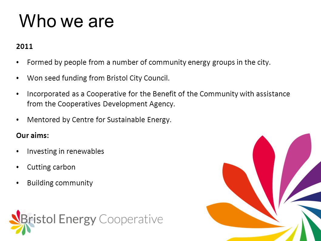 Who we are 2011 Formed by people from a number of community energy groups in the city. Won seed funding from Bristol City Council. Incorporated as a C