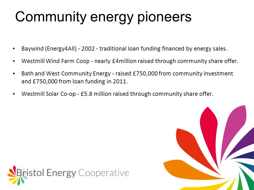 Community energy pioneers Baywind (Energy4All) - 2002 - traditional loan funding financed by energy sales. Westmill Wind Farm Coop - nearly £4million
