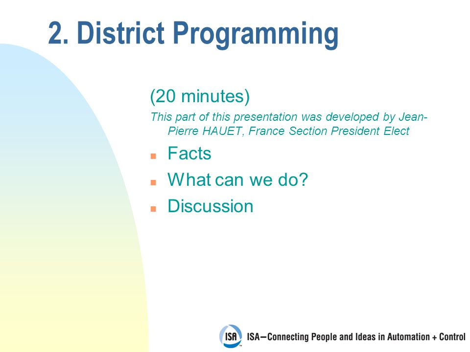 2. District Programming (20 minutes) This part of this presentation was developed by Jean- Pierre HAUET, France Section President Elect n Facts n What