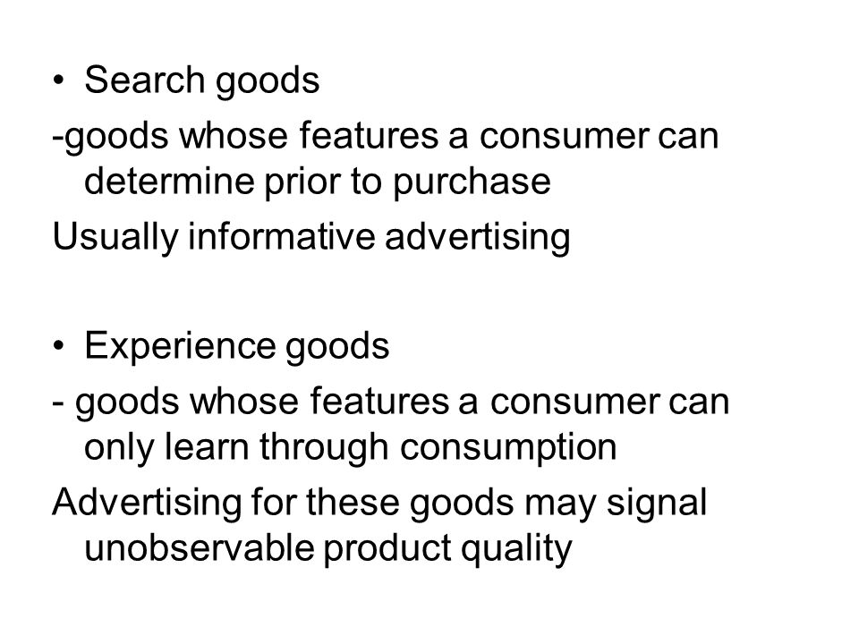 Search goods -goods whose features a consumer can determine prior to purchase Usually informative advertising Experience goods - goods whose features a consumer can only learn through consumption Advertising for these goods may signal unobservable product quality