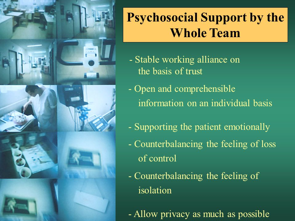 - Stable working alliance on the basis of trust - Open and comprehensible information on an individual basis - Supporting the patient emotionally - Counterbalancing the feeling of loss of control - Counterbalancing the feeling of isolation - Allow privacy as much as possible Psychosocial Support by the Whole Team