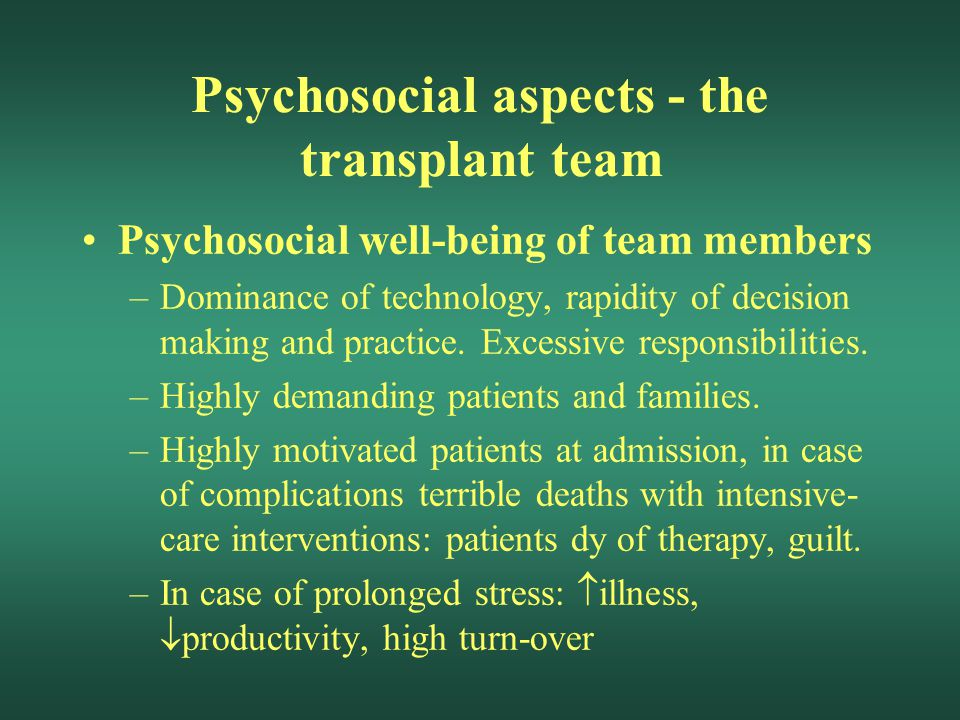 Psychosocial aspects - the transplant team Psychosocial well-being of team members –Dominance of technology, rapidity of decision making and practice.