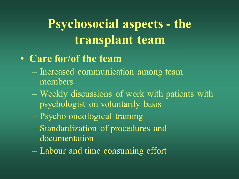Psychosocial aspects - the transplant team Care for/of the team –Increased communication among team members –Weekly discussions of work with patients with psychologist on voluntarily basis –Psycho-oncological training –Standardization of procedures and documentation –Labour and time consuming effort