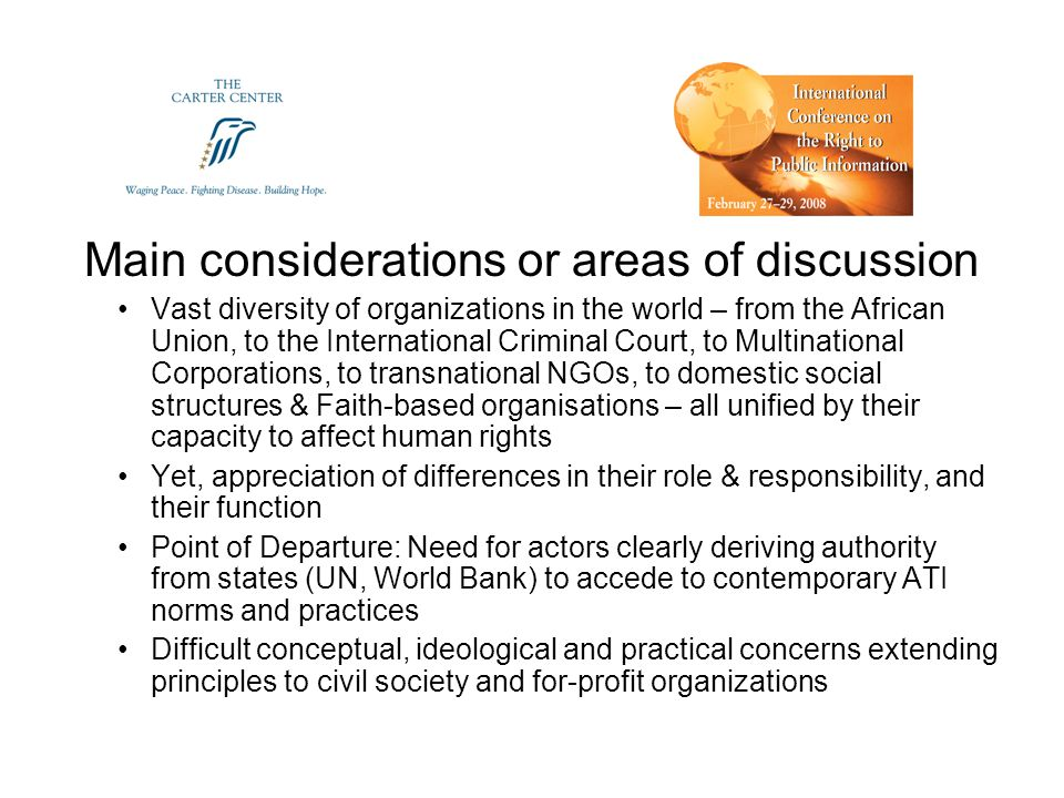 Main considerations or areas of discussion Vast diversity of organizations in the world – from the African Union, to the International Criminal Court, to Multinational Corporations, to transnational NGOs, to domestic social structures & Faith-based organisations – all unified by their capacity to affect human rights Yet, appreciation of differences in their role & responsibility, and their function Point of Departure: Need for actors clearly deriving authority from states (UN, World Bank) to accede to contemporary ATI norms and practices Difficult conceptual, ideological and practical concerns extending principles to civil society and for-profit organizations