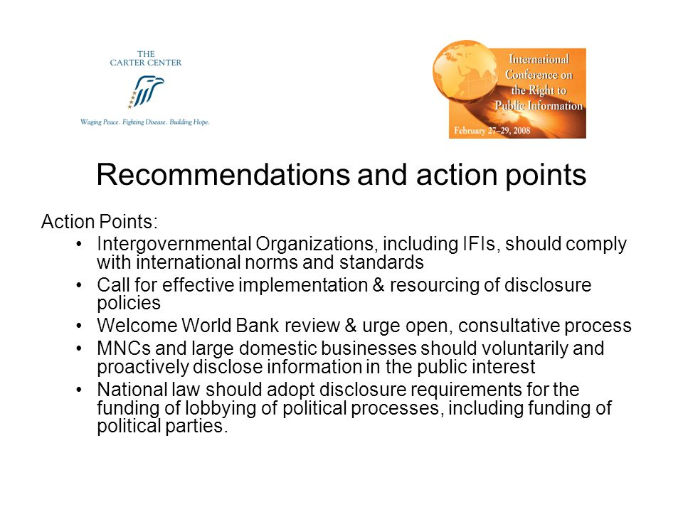 Recommendations and action points Action Points: Intergovernmental Organizations, including IFIs, should comply with international norms and standards Call for effective implementation & resourcing of disclosure policies Welcome World Bank review & urge open, consultative process MNCs and large domestic businesses should voluntarily and proactively disclose information in the public interest National law should adopt disclosure requirements for the funding of lobbying of political processes, including funding of political parties.