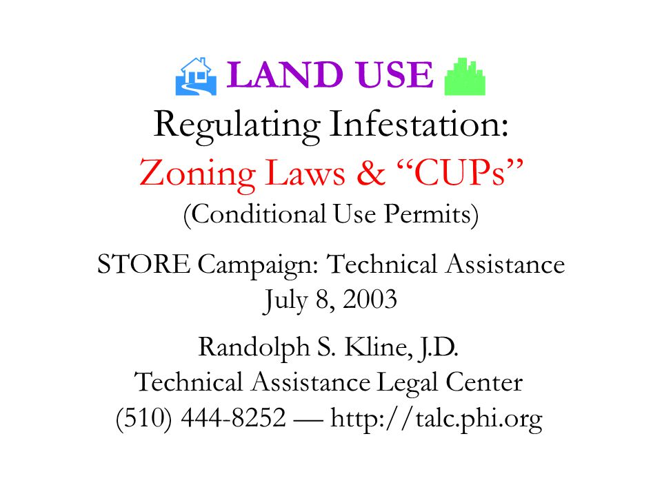  LAND USE  Regulating Infestation: Zoning Laws & CUPs (Conditional Use Permits) STORE Campaign: Technical Assistance July 8, 2003 Randolph S.