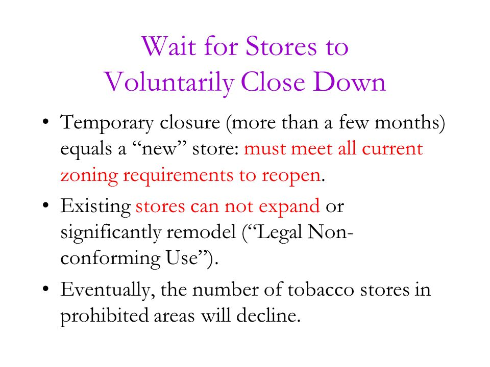 Wait for Stores to Voluntarily Close Down Temporary closure (more than a few months) equals a new store: must meet all current zoning requirements to reopen.