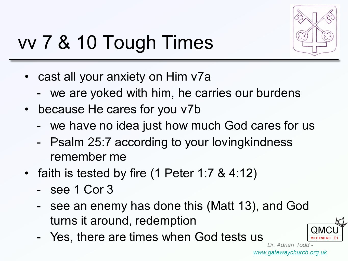 vv 7 & 10 Tough Times Dr. Adrian Todd - www.gatewaychurch.org.uk www.gatewaychurch.org.uk cast all your anxiety on Him v7a  we are yoked with him, he