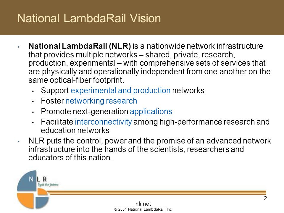nlr.net © 2004 National LambdaRail, Inc 2 National LambdaRail Vision National LambdaRail (NLR) is a nationwide network infrastructure that provides multiple networks – shared, private, research, production, experimental – with comprehensive sets of services that are physically and operationally independent from one another on the same optical-fiber footprint.