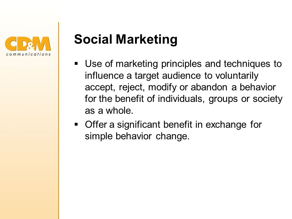 Social Marketing  Use of marketing principles and techniques to influence a target audience to voluntarily accept, reject, modify or abandon a behavior for the benefit of individuals, groups or society as a whole.