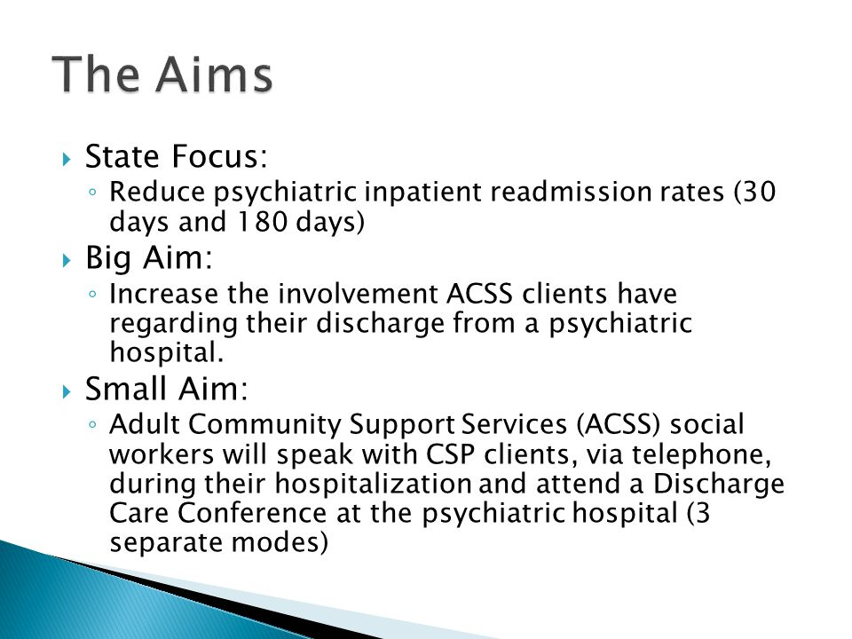  State Focus: ◦ Reduce psychiatric inpatient readmission rates (30 days and 180 days)  Big Aim: ◦ Increase the involvement ACSS clients have regarding their discharge from a psychiatric hospital.