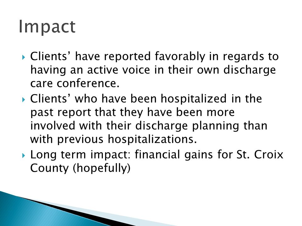  Clients' have reported favorably in regards to having an active voice in their own discharge care conference.  Clients' who have been hospitalized