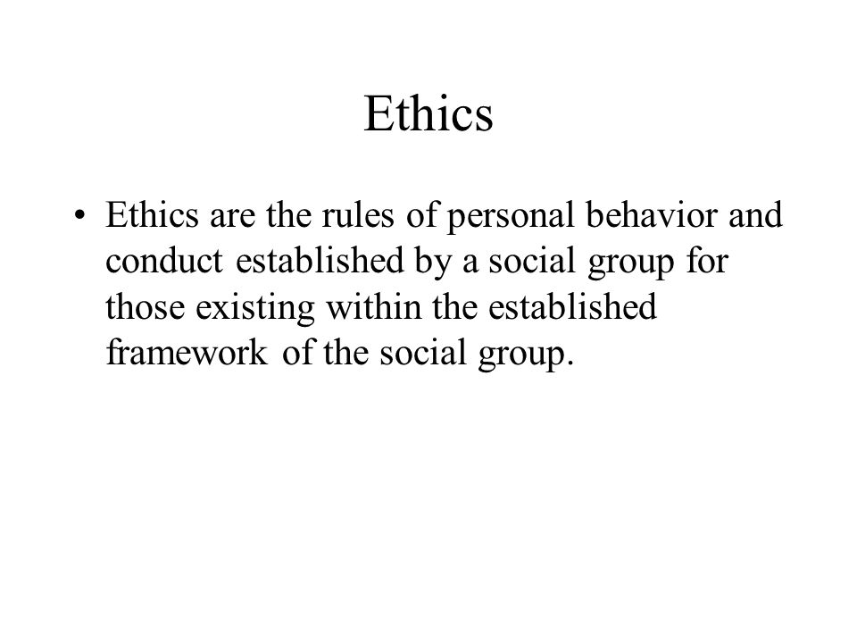 Ethics Ethics are the rules of personal behavior and conduct established by a social group for those existing within the established framework of the social group.